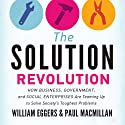 The Solution Revolution: How Business, Government, and Social Enterprises Are Teaming Up to Solve Society's Toughest Problems Audiobook by William Eggers, Paul Macmillan Narrated by Rick Adamson