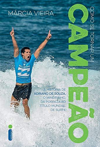 Como Se Tornar Um Campeão. História de Adriano de Souza, o Mineirinho. Da Pobreza ao Título Mundial de Surfe: A história de Adriano de Souza, o Mineirinho, da pobreza ao título mundial de surfe