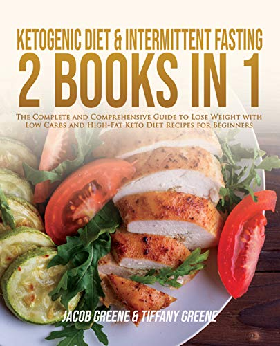 Ketogenic Diet & Intermittent Fasting – 2 books in 1: The Complete and Comprehensive Guide to Lose Weight with Low Carbs and High-Fat Keto Diet Recipes for Beginners by Jacob Greene, Tiffany Greene