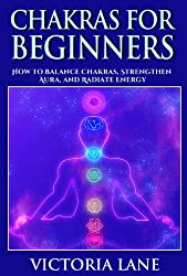 Chakras for Beginners: How to Balance Chakras, Strengthen Aura, and Radiate Energy (Chakra Balancing, Healing, and Meditation Techniques) (English Edition)