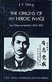 The Origins of an Heroic Image: Sun Yat-sen in London, 1896-1897 (East Asian Historical Monographs)