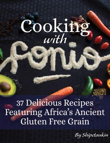 Cooking With Fonio: 37 Delicious Recipes Featuring Africa's Ancient Gluten Free Grain: (FULL COLOR) (Vol.1) A Superfood Cookbook Featuring the Versatile and Nutritious Non-GMO Vegan Supergrain by Shipetaukin