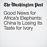 Good News for Africa's Elephants: China Is Losing Its Taste for Ivory | Simon Denyer