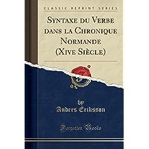 Syntaxe Du Verbe Dans La Chronique Normande (Xive Siecle) (Classic Reprint)