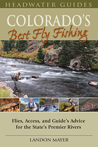 Colorado's Best Fly Fishing: Flies, Access, and Guide's Advice for the State's Premier Rivers (Headwater Guides) (Best States For Fly Fishing)