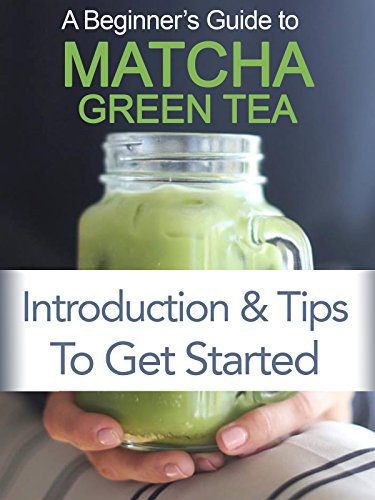 Beginner's Guide to Matcha Green Tea Powder: Introduction and Tips to Get Started (Green Tea Mantra)