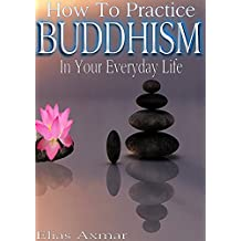 Buddhism: How To Practice Buddhism In Your Everyday Life (Buddhism for Beginners, Zen Meditation, Inner Peace, Four Noble Truths)
