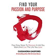 How To Find Your Passion And Purpose: Four Easy Steps to Discover A Job You Want And Live the Life You Love