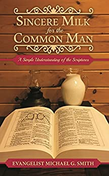 Sincere Milk for the Common Man: A Simple Understanding of the Scriptures by [Smith, Michael]