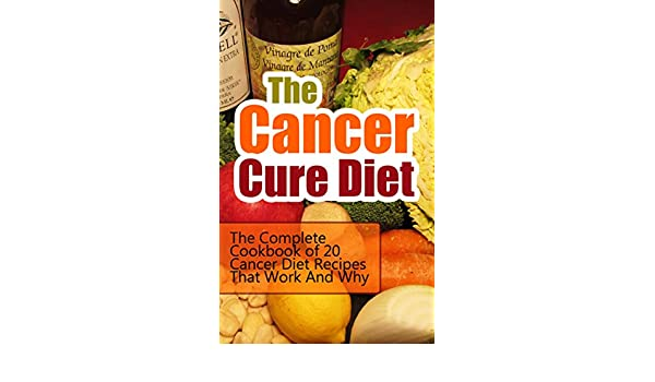The Cancer Cure Diet: The Complete Cookbook of 20 Cancer