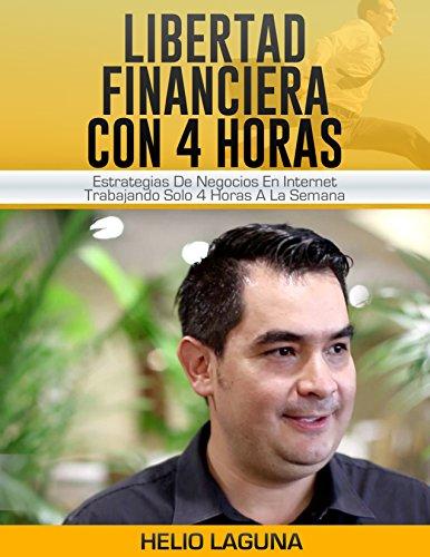 Libertad Financiera Con 4 Horas: Estrategias De Negocios En Internet Trabajando Solo 4 Horas A La Semana (Spanish Edition)