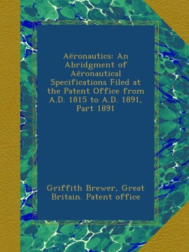 Aëronautics: An Abridgment of Aëronautical Specifications Filed at the Patent Office from A.D. 1815 to A.D. 1891, Part 1891 pdf epub