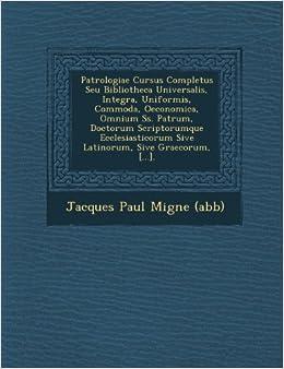 Book Patrologiae Cursus Completus Seu Bibliotheca Universalis, Integra, Uniformis, Commoda, Oeconomica, Omnium SS. Patrum, Doctorum Scriptorumque Ecclesias (Latin Edition)