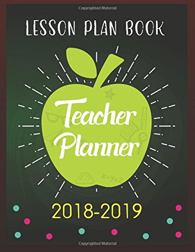 Teacher Planner 2018-2019: Lesson Planning and Record Book Time Management Notebook Teaching Education Journal Writing School Weekly Organizer (Lesson Plan Book for Teacher) (Volume 1)