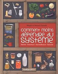 Comment moins dépendre du système : Habitat, nourriture, autosuffisance, entraide : petit manuel de conseils pratiques au quotidien par Bernard Farinelli