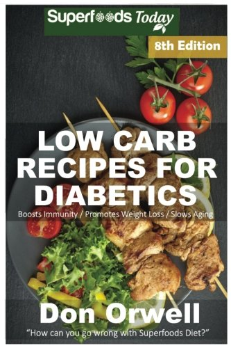 Low Carb Recipes For Diabetics: Over 220+ Low Carb Diabetic Recipes, Dump Dinners Recipes, Quick & Easy Cooking Recipes, Antioxidants & ... Weight Loss Transformation) (Volume 4)