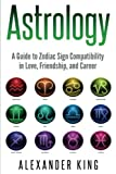 Astrology:: A Guide to Zodiac Sign Compatibility in Love, Friendships, and Career