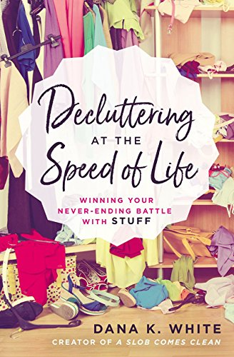 Decluttering at the Speed of Life: Winning Your Never-Ending Battle with Stuff (Get Rid Your Stuff Declutter Your Life)