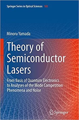 Theory of Semiconductor Lasers: From Basis of Quantum Electronics to Analyses of the Mode Competition Phenomena and Noise (Springer Series in Optical Sciences)