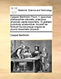 Caspari Bartholini Thom F Specimen Philosophiæ Naturalis, Præcipua Physices Capita Exponens in Gratiam Juventutis Academicæ Accedit de Fontium Flu, Caspar Bartholin, 117002100X