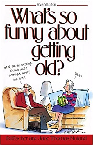 Whats So Funny About Getting Old Ed Fischer Jane Thomas Noland  Amazon Com Books