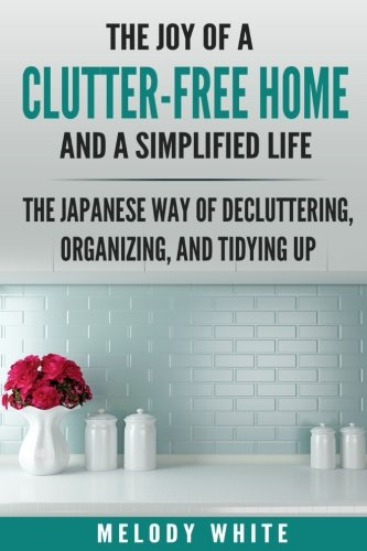 Download The Joy of a Clutter-Free Home and a Simplified Life: The Japanese Way of Decluttering, Organizing, and Tidying Up pdf epub
