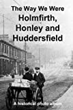 The Way We Were: Holmfirth, Honley and Huddersfield: A historical photo album