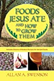 Foods Jesus Ate and How to Grow Them, Allan A. Swenson, 1602392145