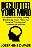 Declutter Your Mind: The Art of Overcoming Anxiety, Eliminating Stress, Removing Negative Thinking, and Increasing Happiness