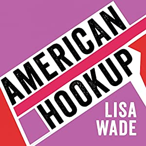 Amazon.com: American Hookup: The New Culture of Sex on Campus (Audible  Audio Edition): Lisa Wade, Callie Beaulieu, a division of Recorded Books  HighBridge: ...