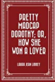 img - for Pretty Madcap Dorothy; Or, How She Won a Lover book / textbook / text book