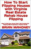 How To Start Flipping Houses with Virginia Real Estate Rehab House Flipping: How To Sell Your House Fast & Get Funding For Flipping REO Properties & Virginia Homes