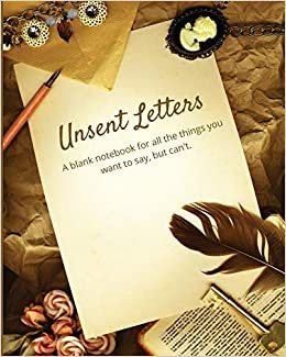 Unsent Letters: A Blank Notebook For All The Things You Want