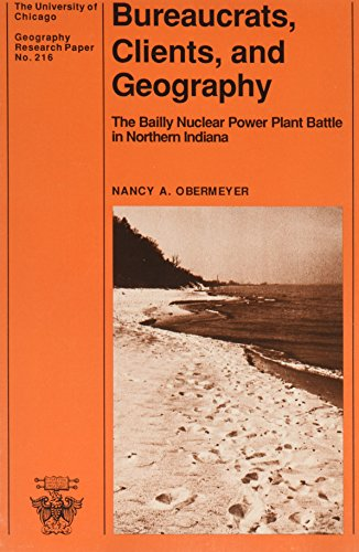 Bureaucrats, Clients, and Geography: The Bailly Nuclear Power Plant Battle in Northern Indiana (University of Chicago Geography Research Papers)