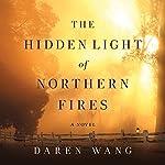 The Hidden Light of Northern Fires: A Novel   Daren Wang