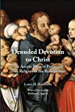 Denuded Devotion to Christ: The Ascetic Piety of Protestant True Religion in the Reformation, Larry D. Harwood, 0227174089