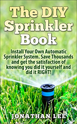 The Diy Sprinkler Book Install Your Own Automatic Sprinkler System Save Thousands And Get The Satisfaction Of Knowing You Did It Yourself And Did It
