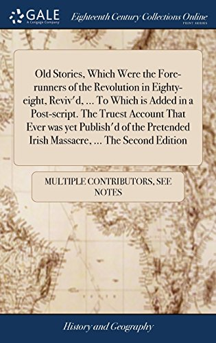 Old Stories, Which Were the Fore-Runners of the Revolution in Eighty-Eight, Reviv'd. to Which Is Added in a Post-Script. the Truest Account That Irish Massacre. the Second Edition