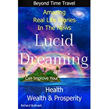 Lucid Dreaming Can Improve Your Health, Wealth & Prosperity: Beyond Time Travel - Amazing Real Life Stories in the News (Time Travel and Parallel Worlds Book 5)