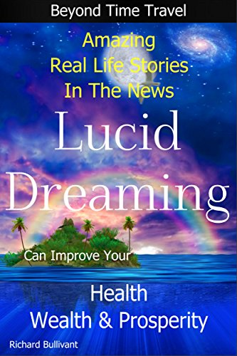 Lucid Dreaming Can Improve Your Health, Wealth & Prosperity: Beyond Time  Travel - Amazing Real Life Stories in the News (Time Travel and Parallel