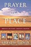 Front cover for the book Prayer Is a Place: America's Religious Landscape Observed by Phyllis Tickle