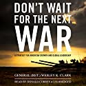 Don't Wait for the Next War: A Strategy for American Growth and Global Leadership Audiobook by Wesley K. Clark Narrated by Donald Corren