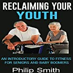 Reclaiming Your Youth: An Introductory Guide to Fitness for Seniors and Baby Boomers | Philip Smith