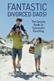 Fantastic Divorced Dads!: The Concise Guide To Successful Parenting by