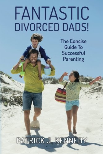 Fantastic Divorced Dads!: The Concise Guide To Successful Parenting by Patrick J. Kennedy