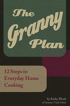 The Granny Plan: 12 Steps to Everyday Home Cooking by [Block, Kathy]
