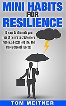 Mini Habits for Resilience: 10 ways to eliminate your fear of failure to create more money, a better love life, and more personal success (2-Hour Upgrade Series) by [Meitner, Tom]