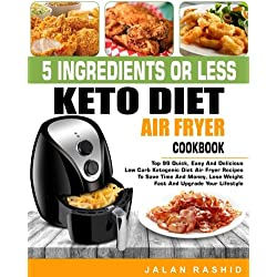 5 Ingredients or less Keto Diet Air Fryer Cookbook: Top 99 Quick, Easy and Delicious Low Carb Ketogenic Diet Air Fryer Recipes to Save Time and Money, ... Keto Living Step by Step Air Frying Cookbook)