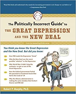 the politically incorrect guide to the great depression and the  the politically incorrect guide to the great depression and the new deal the politically incorrect guides robert murphy 9781596980969 com books