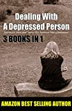 Dealing With A Depressed Person: Depression Signs and Coping With Someone Who Is Depressed (Understanding Depression, Dealing With A Depressed Person, Coping With Depression Disorder Book 4)